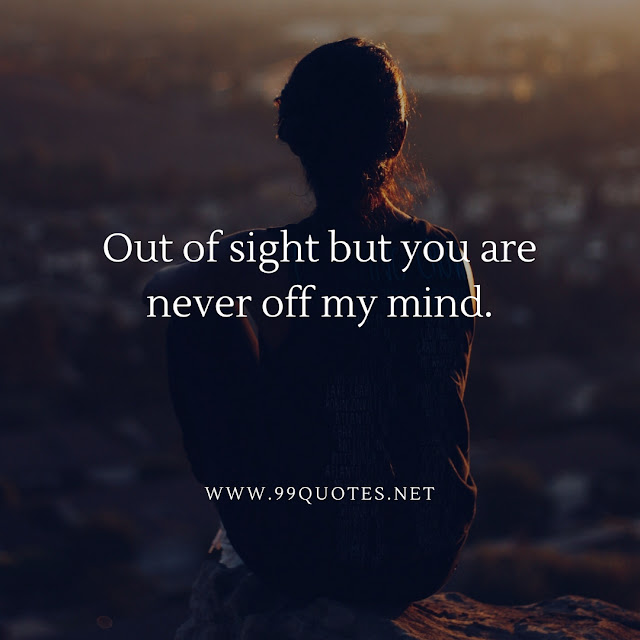 Out of sight but you are never off my mind.