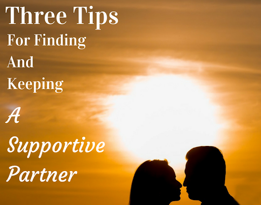 Three Tips For Finding and Keeping A Supportive Partner