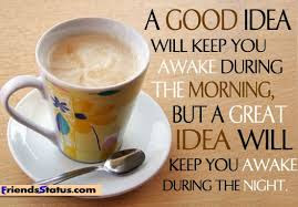Good Morning Quotes For Friends: a good idea will keep you awake during the morning, but a great idea