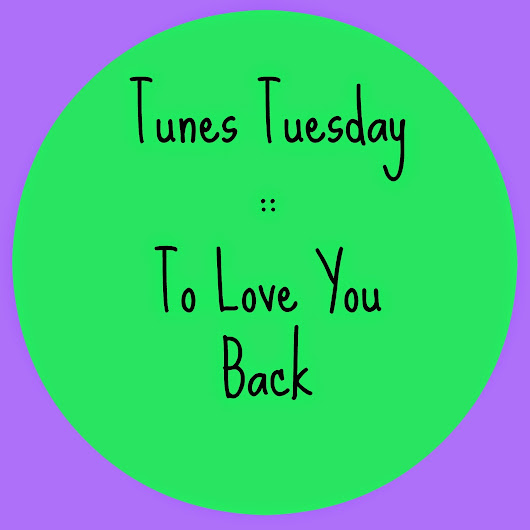 Tunes Tuesday :: to love you back