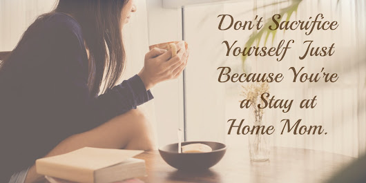Don't Sacrifice Yourself Because You're a Stay At Home Mom.