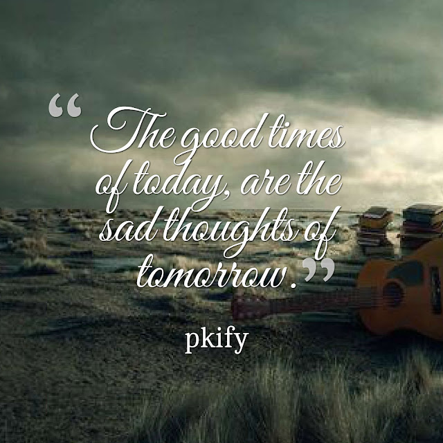 The Good Times of Today Are the Sad Thoughts of Tomorrow Sad Quotes