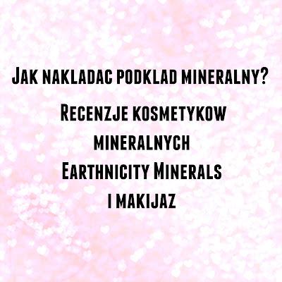 Jak nakładać podkład mineralny? Recenzje kosmetyków mineralnych Earthnicity Minerals i makijaż
