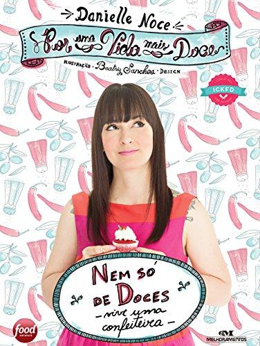 Por uma Vida Mais Doce Nem só de doces vive uma confeiteira - Danielle Noce