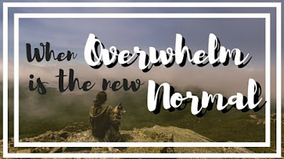 When Overwhelm is The New Normal