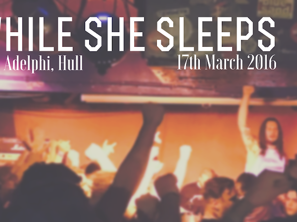 LIVE REVIEW: WHILE SHE SLEEPS @ ADELPHI HULL, 17TH MARCH 2016