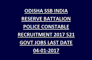 ODISHA SSB INDIA RESERVE BATTALION POLICE CONSTABLE RECRUITMENT 2017 521 GOVT JOBS LAST DATE 04-01-2017