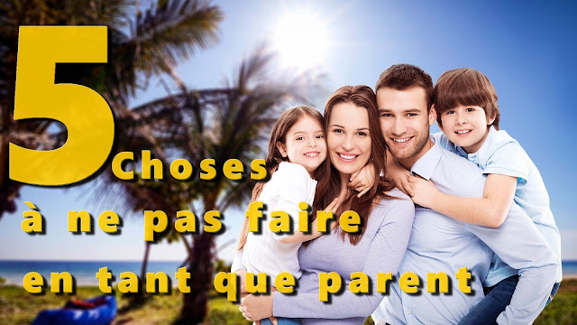 5 choses à ne pas faire en tant que parent