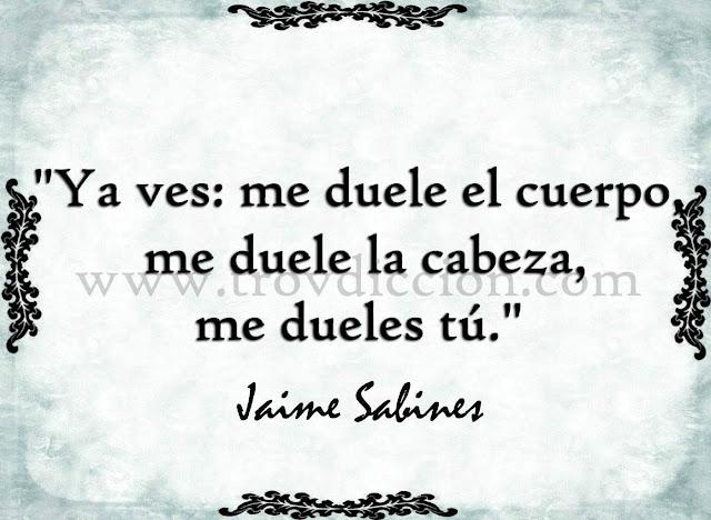 """""""Ya ves: me duele el cuerpo, me duele la cabeza, me dueles tú."""" - Jaime Sabines"""