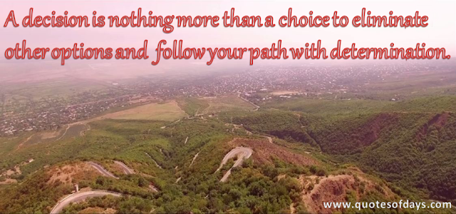A decision is nothing more than a choice to eliminate other options and  follow your path with determination.