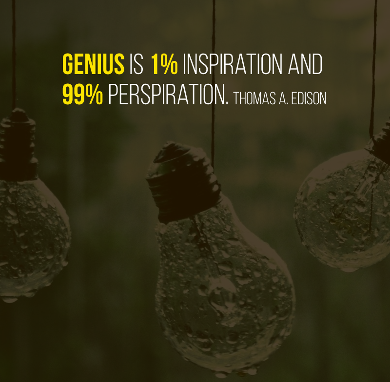 Genius is 1% inspiration and 99% perspiration. Thomas A. Edison