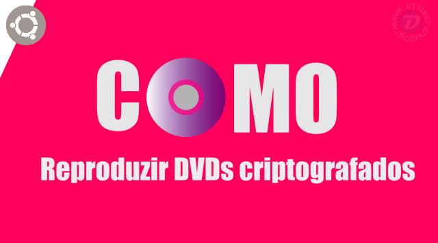 Como reproduzir DVDs criptografados no Ubuntu