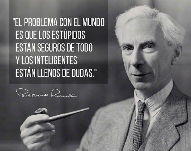 """""""El problema con el mundo es que los estúpidos están seguros de todo y los inteligentes están llenos de dudas."""" Bertrand Russell"""
