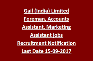 Gail (India) Limited Foreman, Accounts Assistant, Marketing Assistant jobs Recruitment Notification Last Date 15-09-2017
