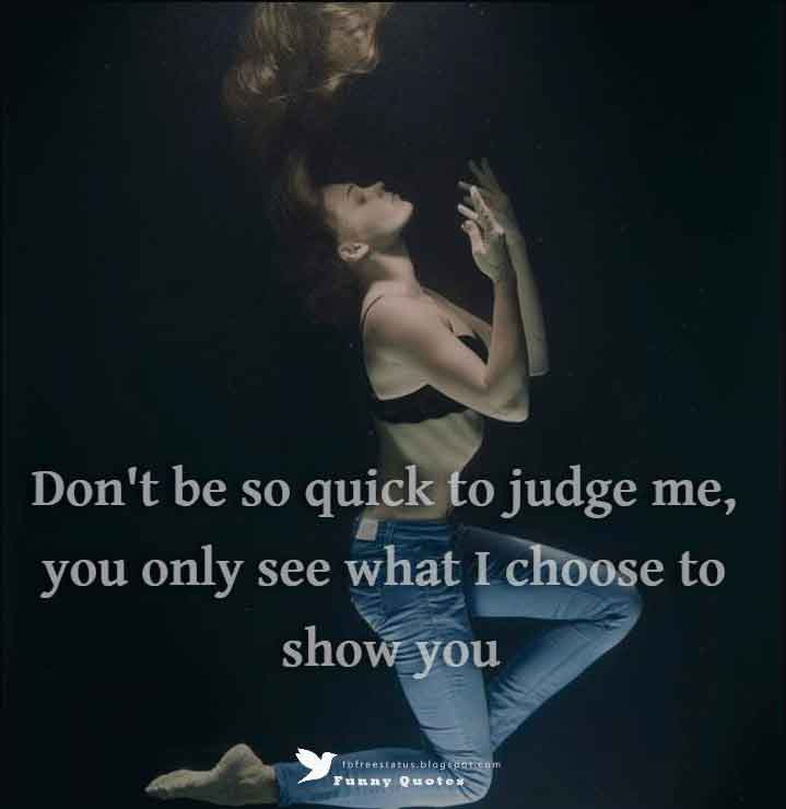 Don't be so quick to judge me, you only see what I choose to show you