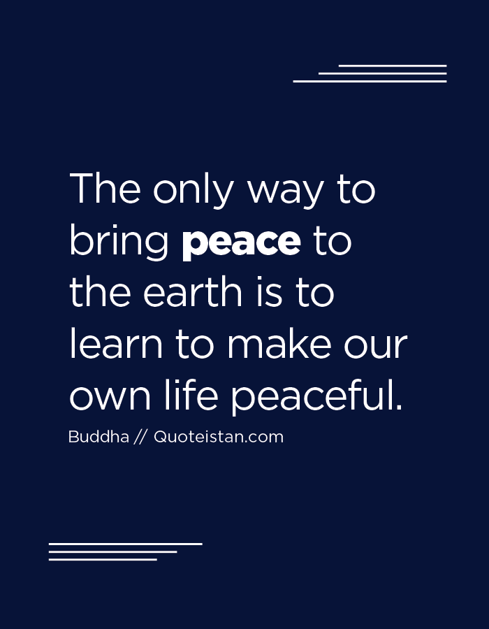 The only way to bring peace to the earth is to learn to make our own life peaceful.