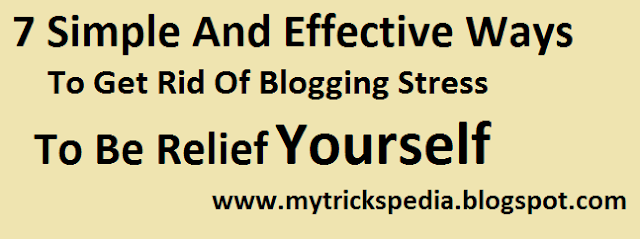 Top 7 simple and Effective Ways To Get Rid Of Blogging Stress