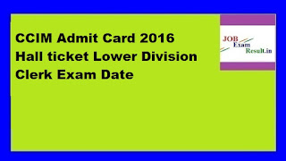 CCIM Admit Card 2016 Hall ticket Lower Division Clerk Exam Date
