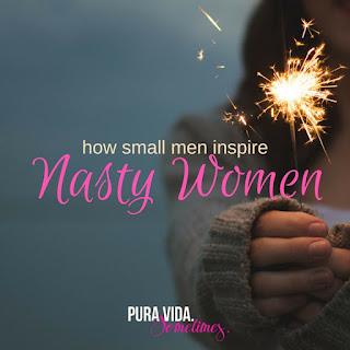 How Small Men Inspire Nasty Women on Pura Vida. Sometimes.