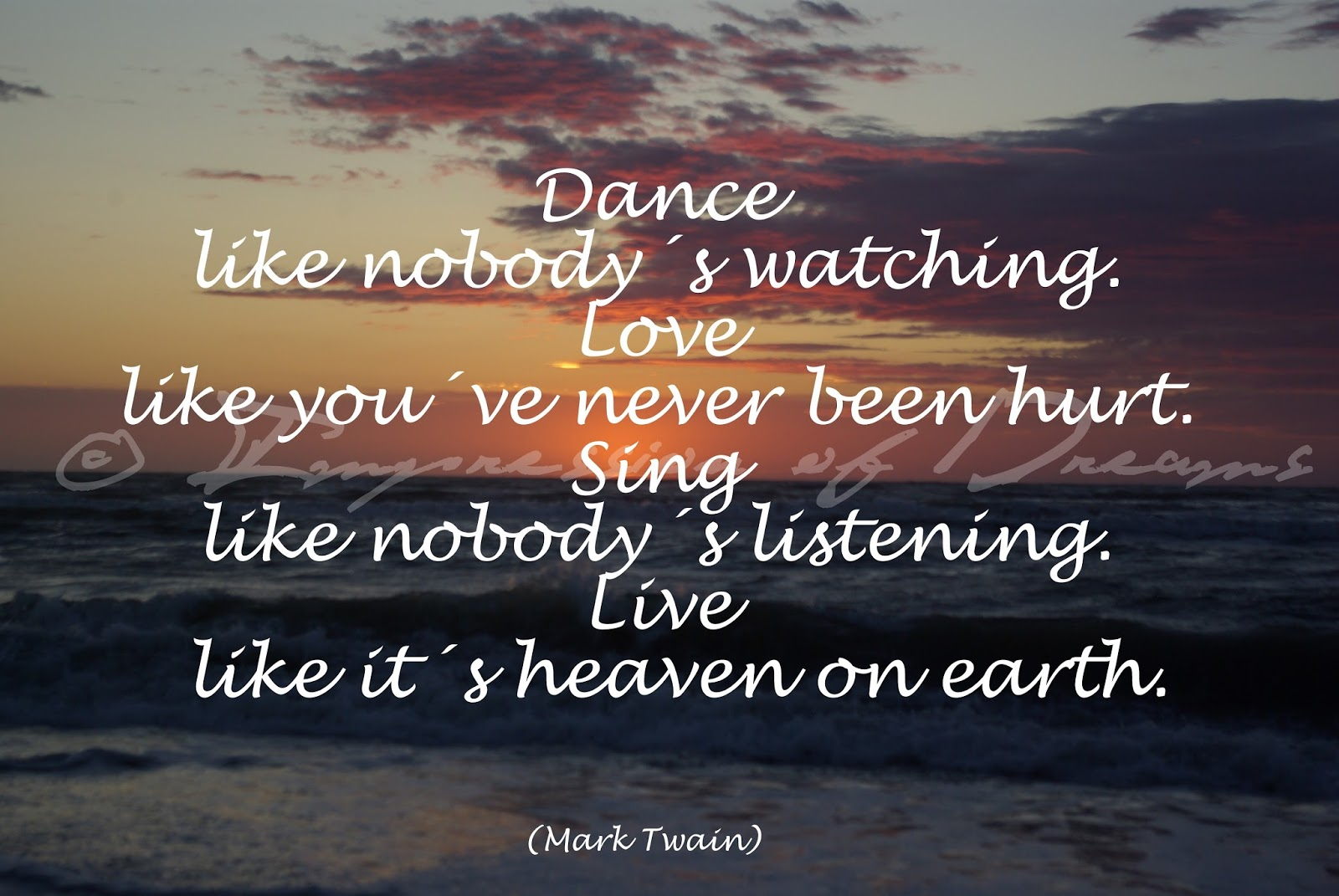 Dance like nobody´s watching. Love like you´ve never been hurt. Sing like nobody´s listening. Live like it´s heaven on earth.