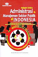 Judul Buku : Telaah Kritis Administrasi & Manajemen Sektor Publik di Indonesia – Menuju Sistem Penyediaan Barang Dan Penyelenggaraan Pelayanan Yang Berorientasi Publik