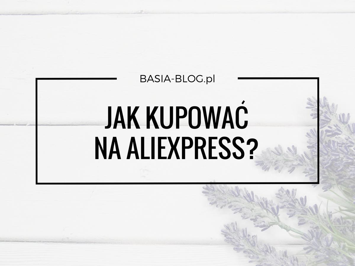 Jak kupować na AliExpress? Krok po kroku, wady i zalety, spory, czego lepiej nie kupować