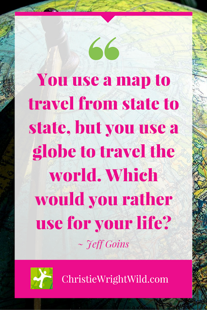 """You use a map to travel from state to state, but you use a globe to travel the world. Which would you rather use for your life?"" ~Jeff Goins 