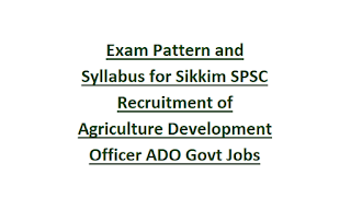 Exam Pattern and Syllabus for Sikkim SPSC Recruitment of Agriculture Development Officer ADO Govt Jobs