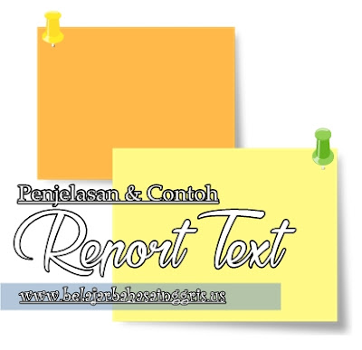 Report Text, Penjelasan Report Text, Contoh Report Text, Generic Structure Report Text, Ciri-ciri Report Text.   www.belajarbahasainggris.us