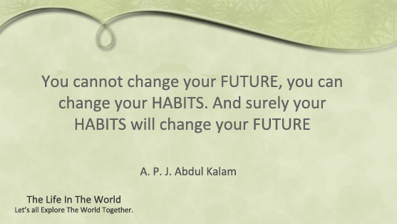 You cannot change your FUTURE, you can change your HABITS. And surely your HABITS will change your FUTURE.