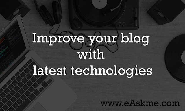 Improve your blog with latest technologies : Best Ways to Improve Your Blog in 2017 : eAskme