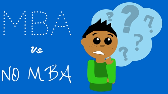 To Be An MBA Vs No MBA - Your Biggest Dilemma Answered