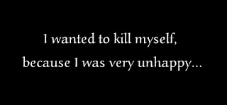 I wanted to kill myself because I was very unhappy