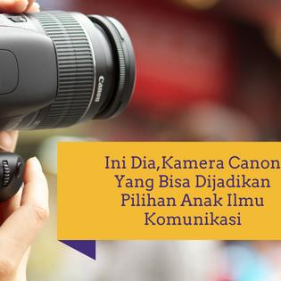 Ini Dia,Kamera Canon Yang Bisa Dijadikan Pilihan Anak Ilmu Komunikasi