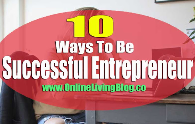 10 Ways To Be A Successful Entrepreneur: The most successful millionaire entrepreneurs are the ones that consistently outwork their competition. Becoming a millionaire is no longer an unrealistic dream