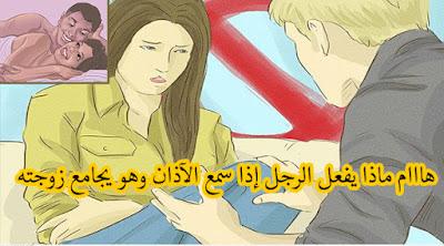 هاااام ماذا يفعل الرجل إذا سمع الآذان وهو يجامع زوجته