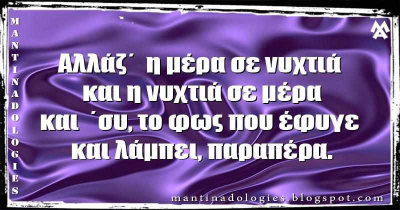 Μαντινάδα - Αλλάζ΄  η μέρα σε νυχτιά και η νυχτιά σε μέρα και  ΄συ, το φως που έφυγε και λάμπει, παραπέρα.