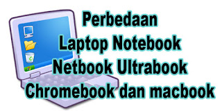 Apa Perbedaan Antara Laptop Notebook Netbook Ultrabook Chromebook dan Macbook