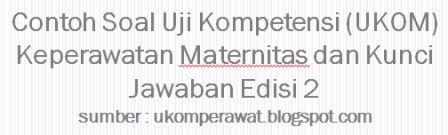 Contoh Soal Uji Kompetensi Ukom Maternitas Dan Kunci Jawaban Edisi 2 Ukom Perawat