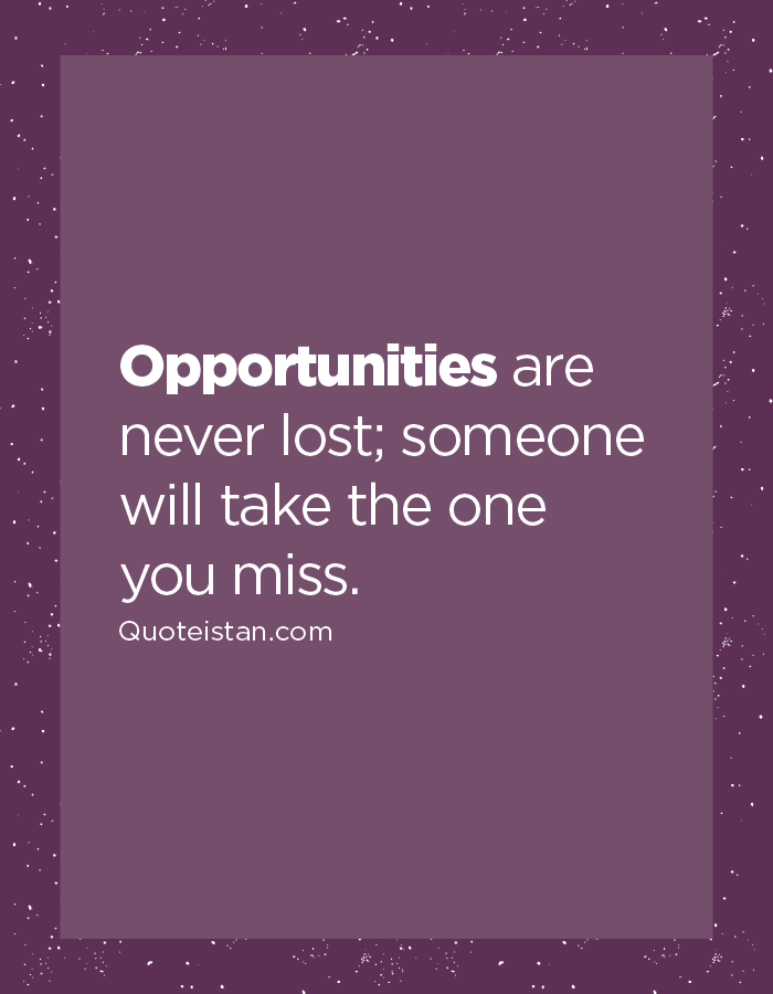Opportunities are never lost; someone will take the one you miss.