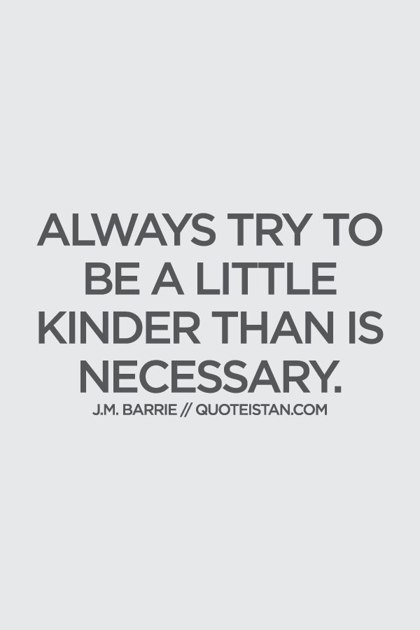 Always Try To Be A Little Kinder Than Is Necessary