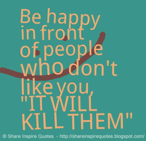 "To Hate Like This Is To Be Happy Forever Quotes: Be Happy In Front Of People Who Don't Like You, ""IT WILL"