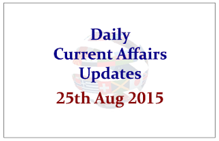 Daily Current Affairs Updates- 25th August 2015