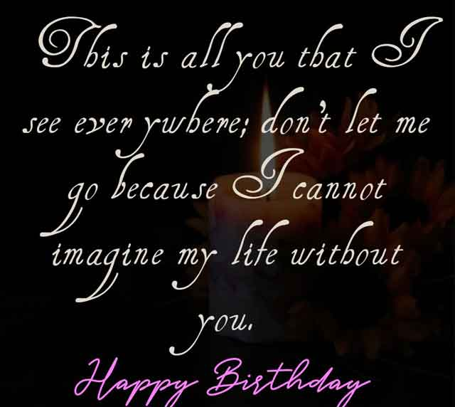 This is all you that I see everywhere; don't let me go because I cannot imagine my life without you. Happy Birthday.