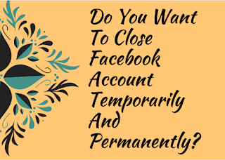 Do you want to close Facebook account temporarily and permanently?