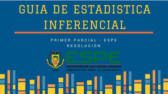 Guía Estadistica Inferencial Primer Parcial ESPE - Solucionario