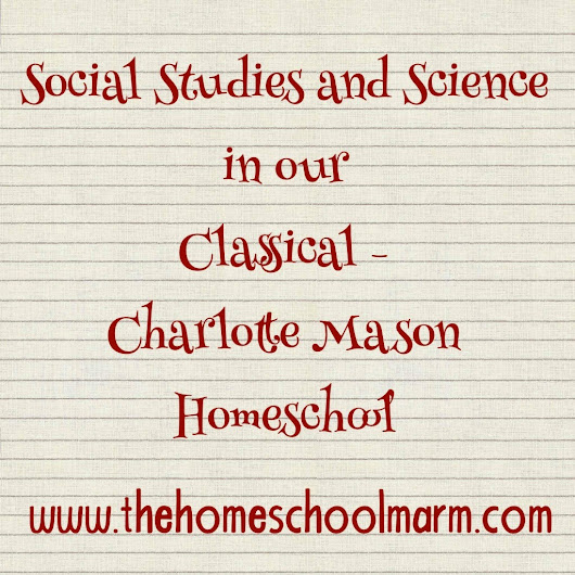 Social Studies and Science in Our Classical / Charlotte Mason Homeschool