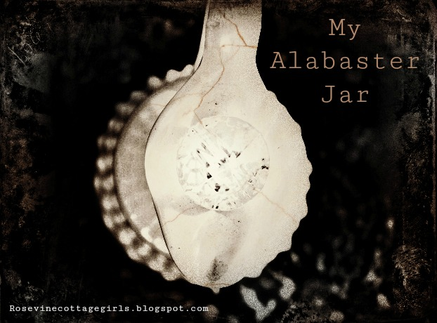 My Alabaster Jar the sum total of all that I have and gladly I bring it to you for it pales in comparison of what you have done for me. Forgiven me and made me new and clean. You have transformed me by Rosevine Cottage Girls