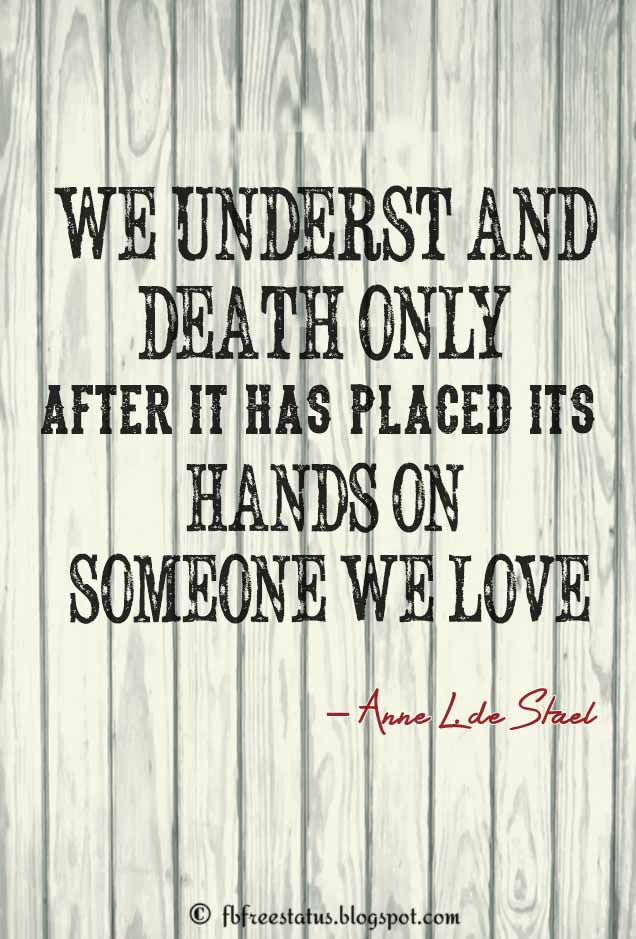 �We understand death only after it has placed its hands on someone we love.� � Anne L. de Stael , Condolence Quotes for Death