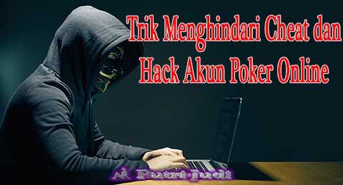 Trik Menghindari Cheat dan Hack Akun Poker Online
